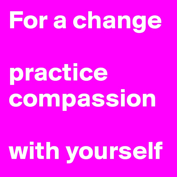 For a change  practice compassion  with yourself