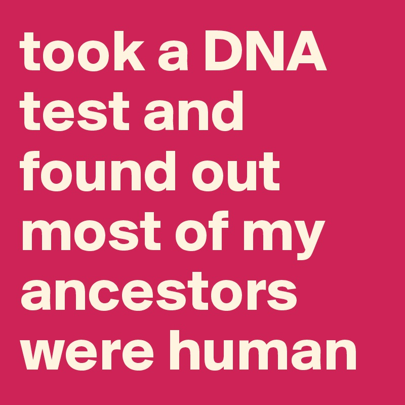 took a DNA test and found out most of my ancestors were human