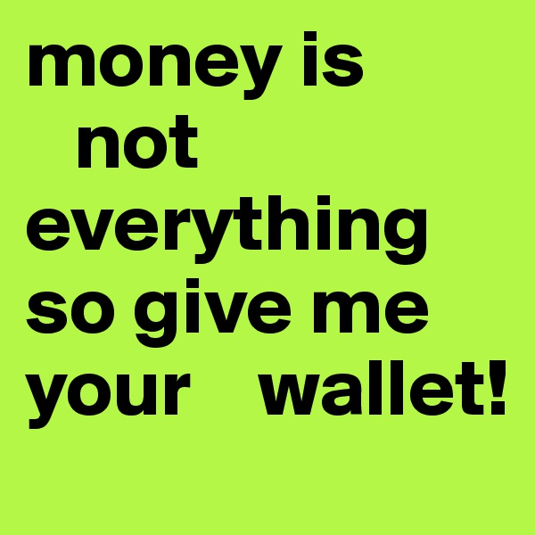 money is       not everything so give me your    wallet!