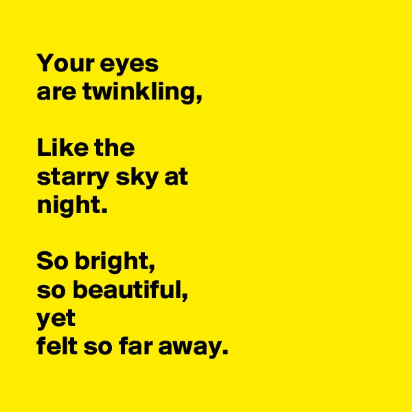 Your eyes      are twinkling,     Like the     starry sky at    night.     So bright,     so beautiful,    yet     felt so far away.
