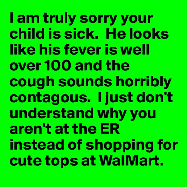 I am truly sorry your child is sick.  He looks like his fever is well over 100 and the cough sounds horribly contagous.  I just don't understand why you aren't at the ER instead of shopping for cute tops at WalMart.