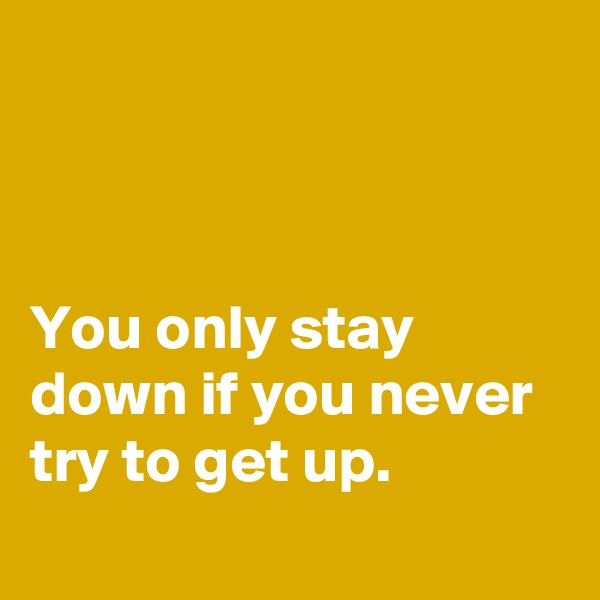 You only stay down if you never try to get up.