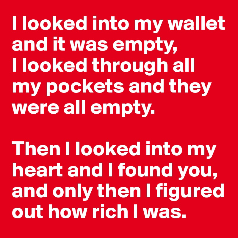 I looked into my wallet and it was empty,  I looked through all my pockets and they were all empty.   Then I looked into my heart and I found you, and only then I figured out how rich I was.