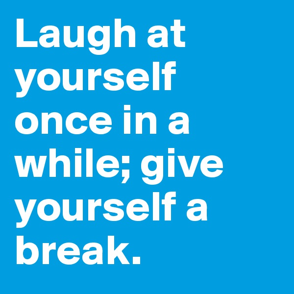 Laugh at yourself once in a while; give yourself a break.