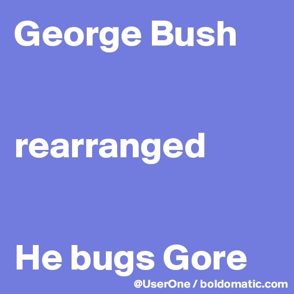 George Bush   rearranged   He bugs Gore
