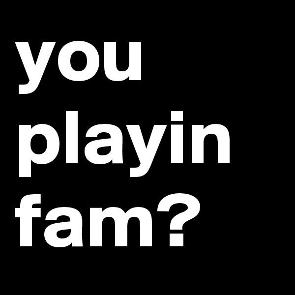 you playin fam?