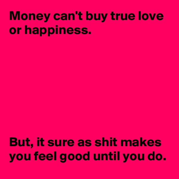 Money can't buy true love or happiness.         But, it sure as shit makes you feel good until you do.