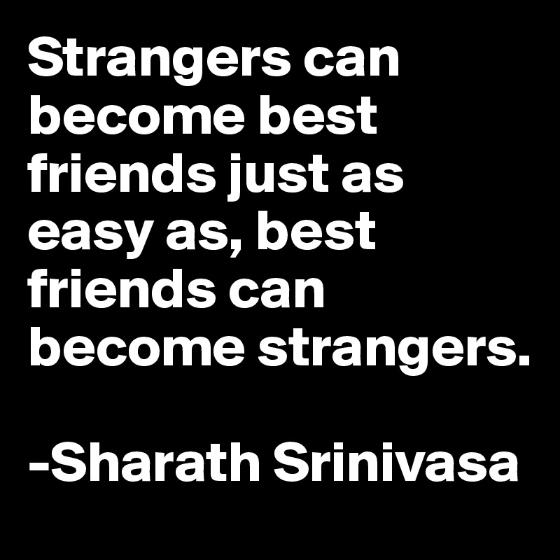Strangers can become best friends just as easy as, best friends can become strangers.  -Sharath Srinivasa