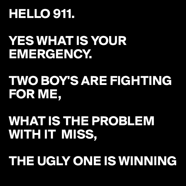 HELLO 911.  YES WHAT IS YOUR EMERGENCY.  TWO BOY'S ARE FIGHTING FOR ME,  WHAT IS THE PROBLEM WITH IT  MISS,  THE UGLY ONE IS WINNING