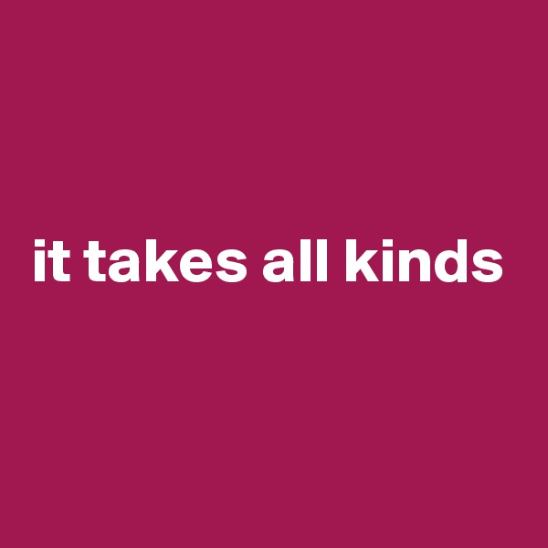 it takes all kinds