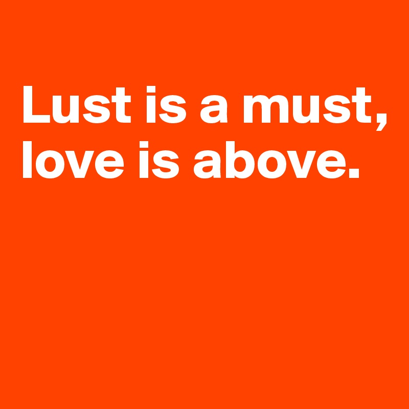Lust is a must, love is above.
