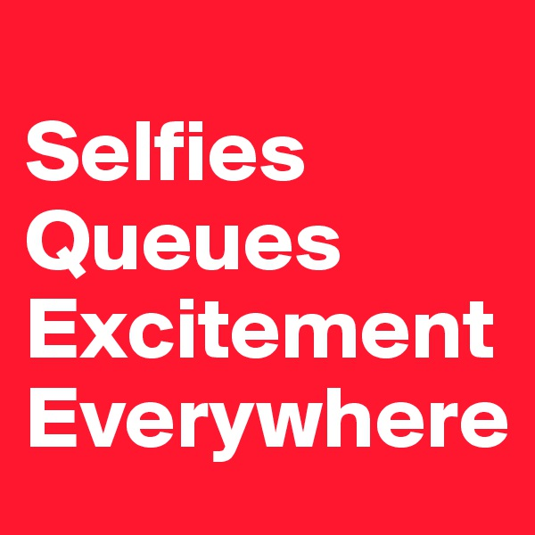 Selfies Queues  Excitement  Everywhere