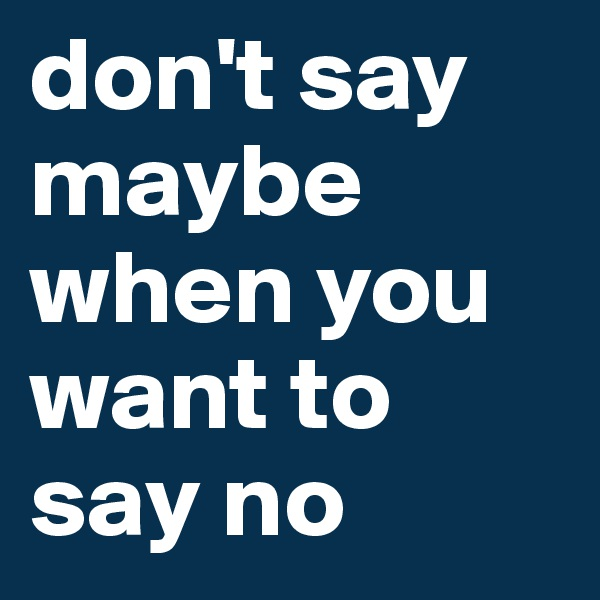 don't say maybe when you want to say no