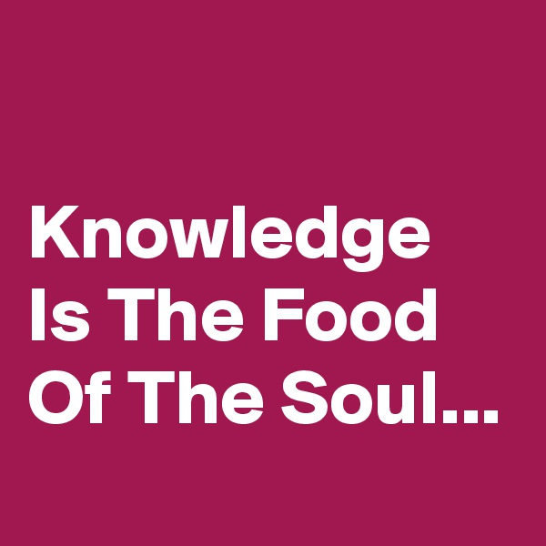 Knowledge Is The Food Of The Soul...