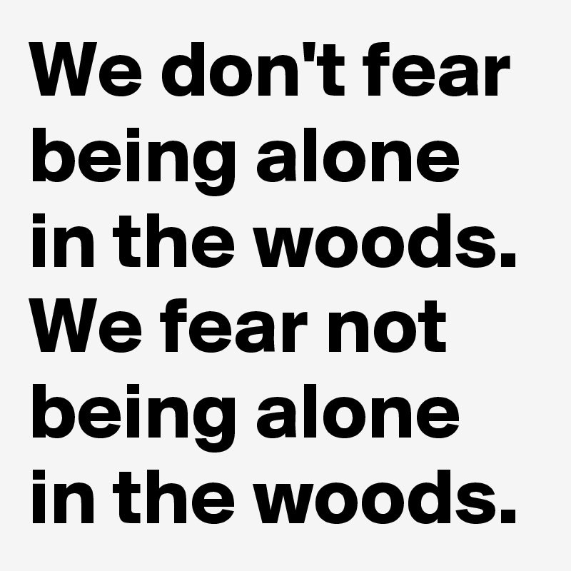 We don't fear being alone in the woods. We fear not being alone in the woods.