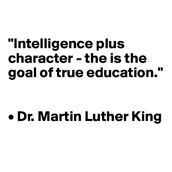 """""""Intelligence plus character - the is the goal of true education.""""    • Dr. Martin Luther King"""