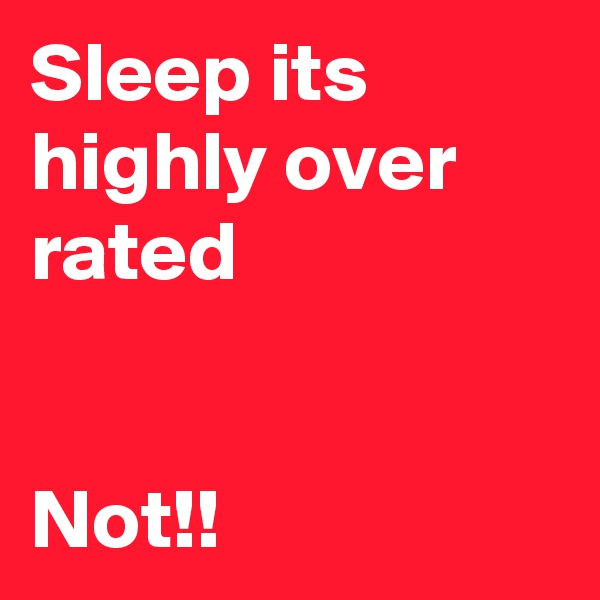 Sleep its highly over rated     Not!!