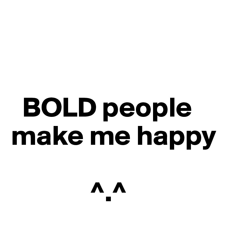 BOLD people make me happy                ^.^