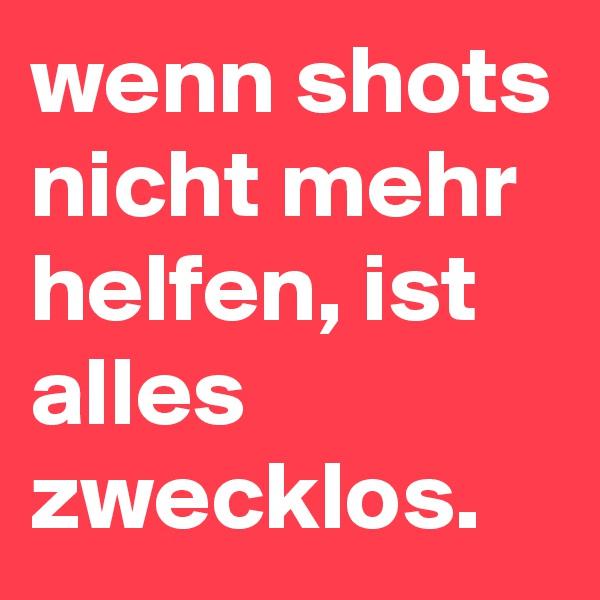 wenn shots nicht mehr helfen, ist alles zwecklos.