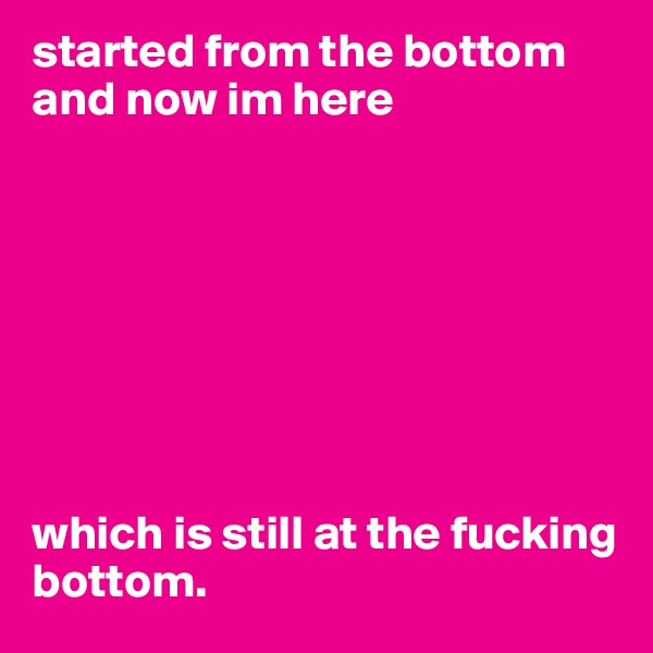 started from the bottom and now im here         which is still at the fucking bottom.