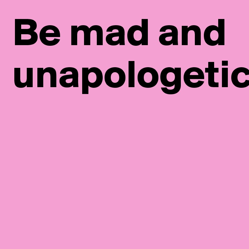 Be mad and unapologetic.