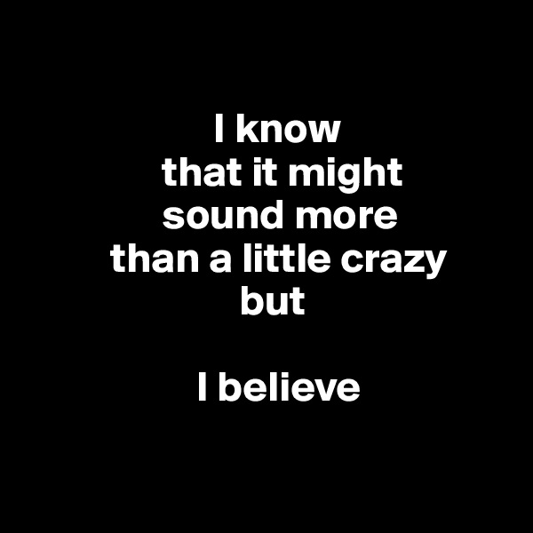 I know                  that it might                  sound more            than a little crazy                           but                       I believe