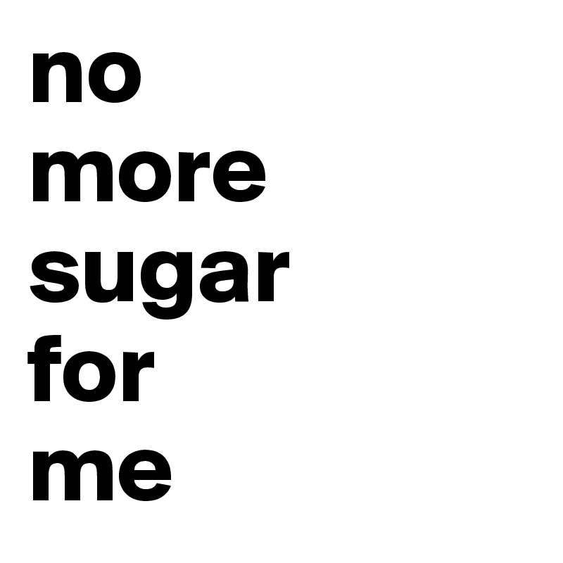 Sugar for me