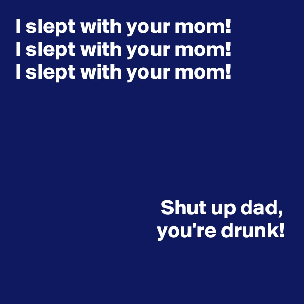 I slept with your mom!  I slept with your mom! I slept with your mom!                                                              Shut up dad,                                  you're drunk!