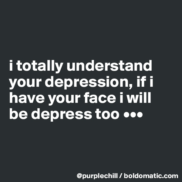 i totally understand your depression, if i have your face i will be depress too •••