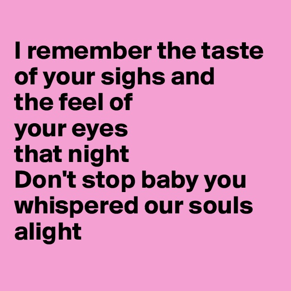 I remember the taste of your sighs and  the feel of  your eyes  that night Don't stop baby you whispered our souls alight
