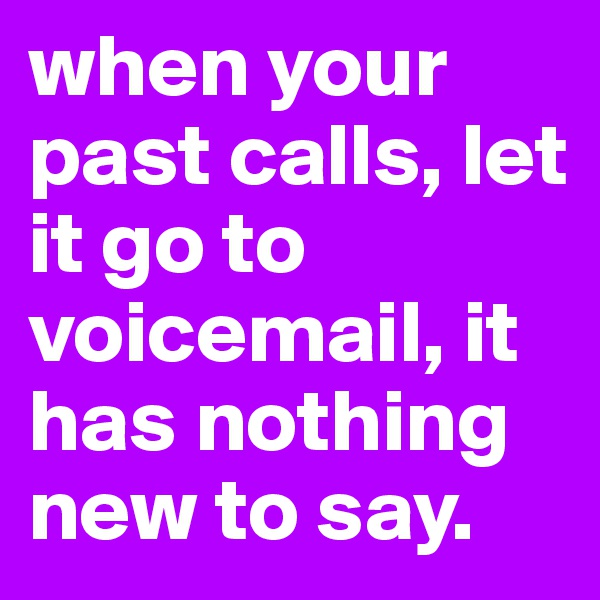 when your past calls, let it go to voicemail, it has nothing new to say.