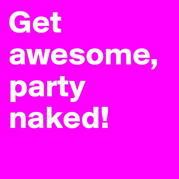 Get awesome, party naked!
