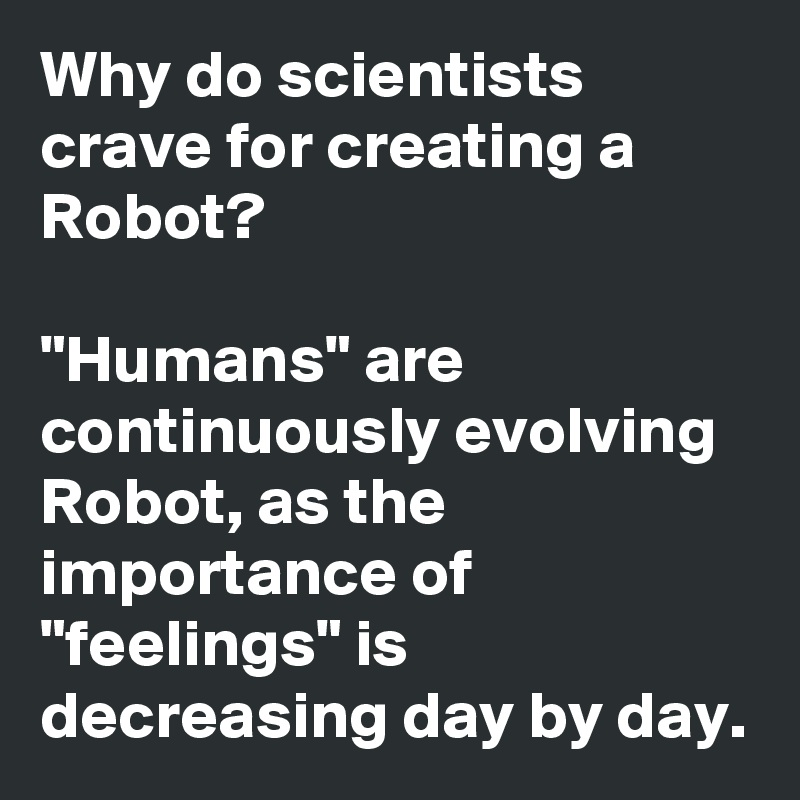 "Why do scientists crave for creating a Robot?  ""Humans"" are continuously evolving Robot, as the importance of ""feelings"" is decreasing day by day."
