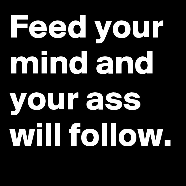 Feed your mind and your ass will follow.