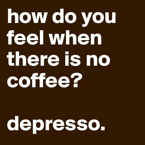 how do you feel when there is no coffee?  depresso.