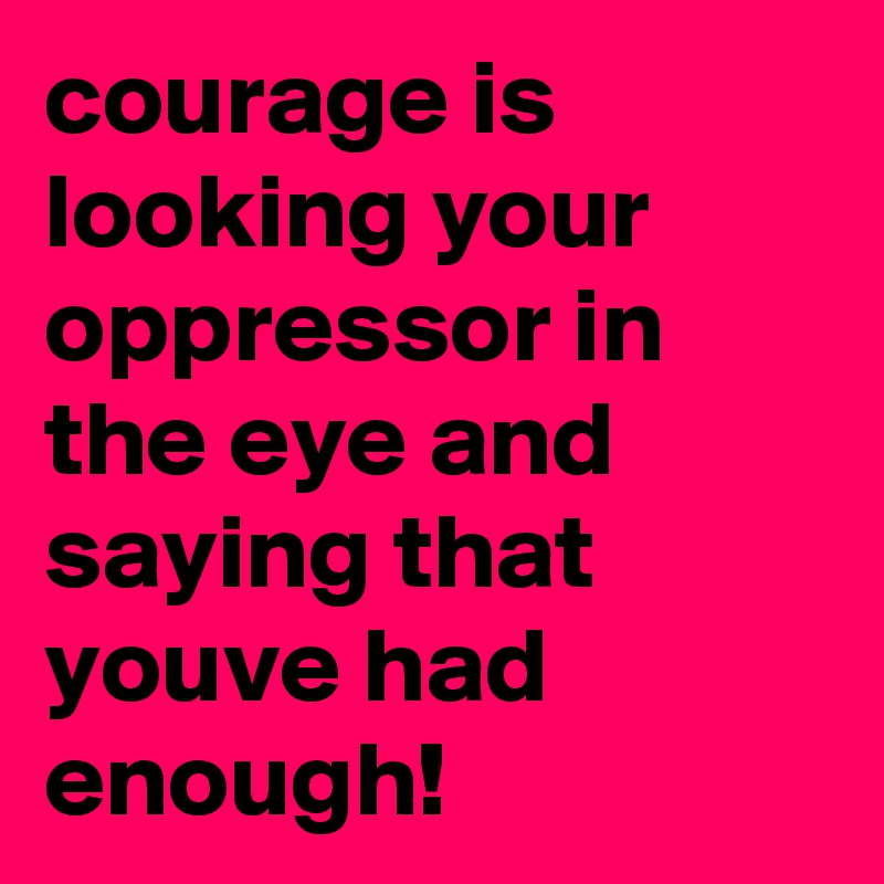 courage is looking your oppressor in the eye and saying that youve had enough!