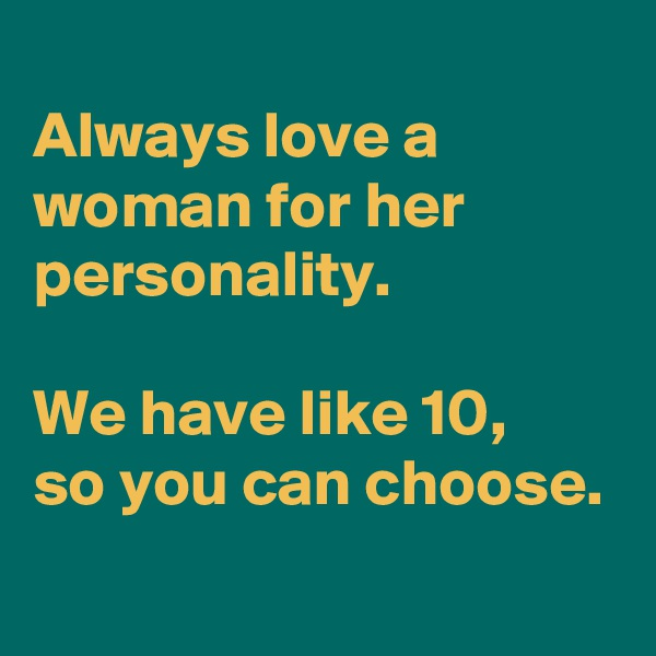 Always love a woman for her personality.  We have like 10, so you can choose.