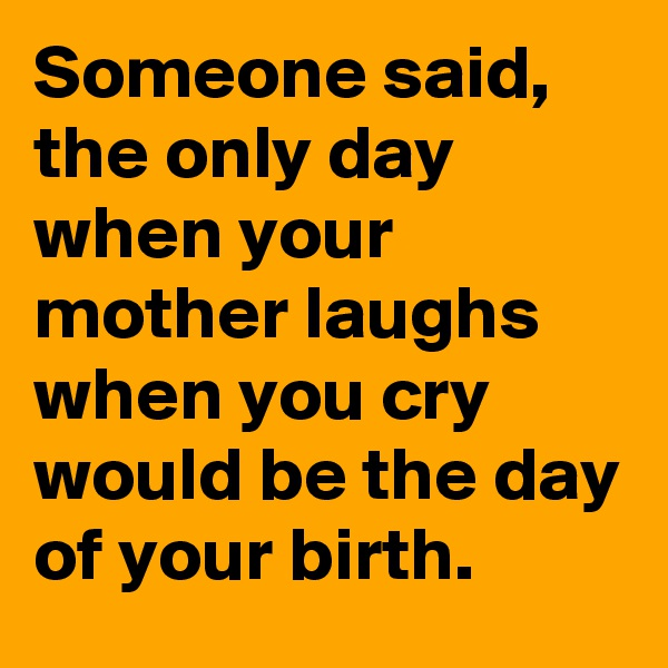 Someone said, the only day when your mother laughs when you cry would be the day of your birth.