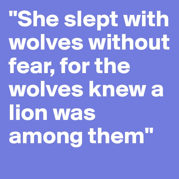 """""""She slept with wolves without fear, for the wolves knew a lion was among them"""""""