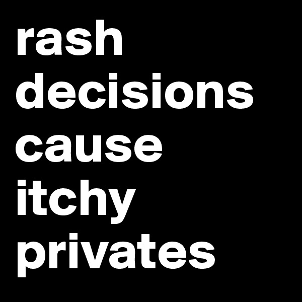 rash decisions cause itchy privates