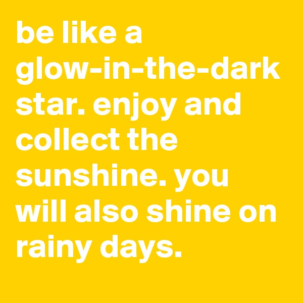 be like a glow-in-the-dark star. enjoy and collect the sunshine. you will also shine on rainy days.