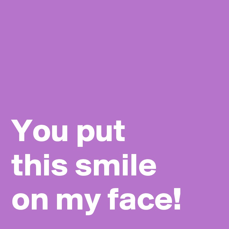 A on put my face smile You Put