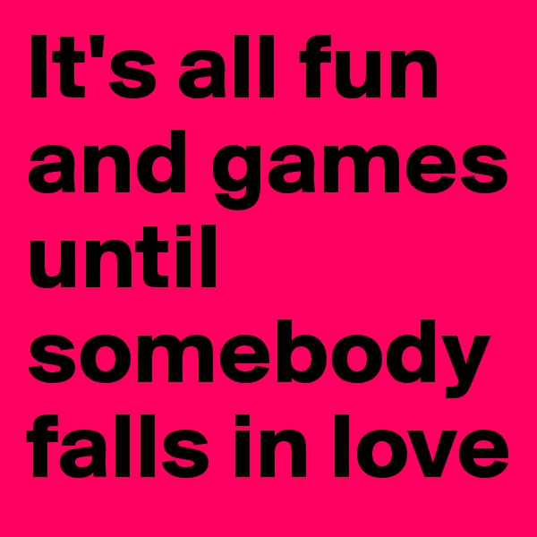 It's all fun and games until somebody falls in love