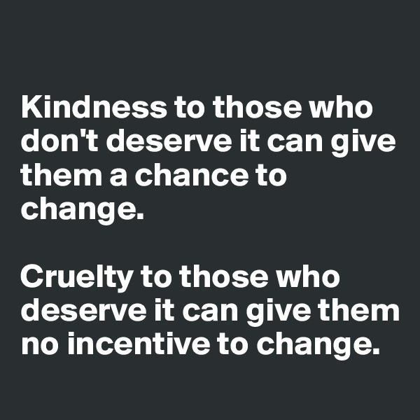 Kindness to those who don't deserve it can give them a chance to change.   Cruelty to those who deserve it can give them no incentive to change.