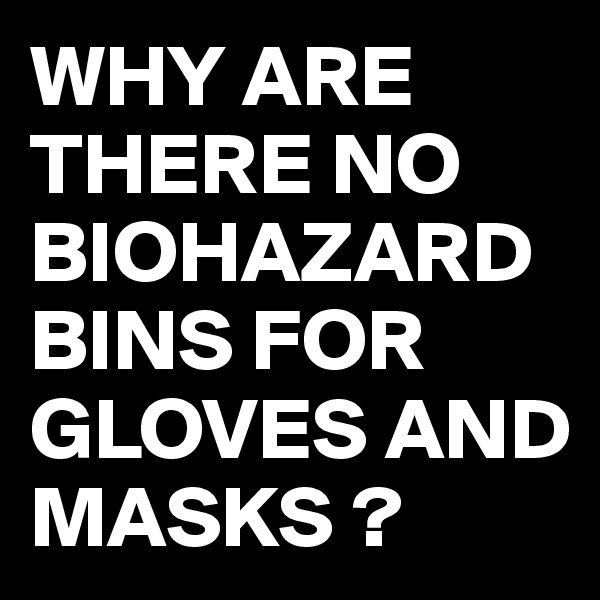 WHY ARE THERE NO BIOHAZARD BINS FOR GLOVES AND MASKS ?