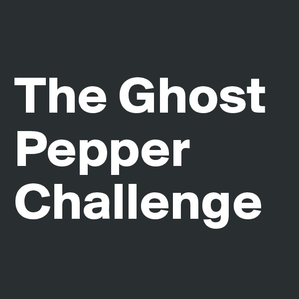 The Ghost Pepper Challenge