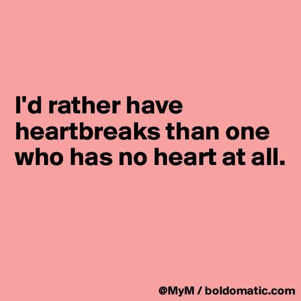 I'd rather have heartbreaks than one who has no heart at all.