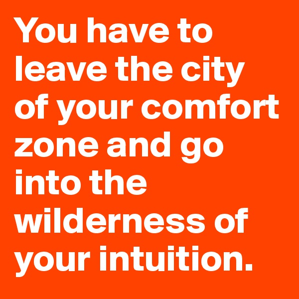 You have to leave the city of your comfort zone and go into the wilderness of your intuition.