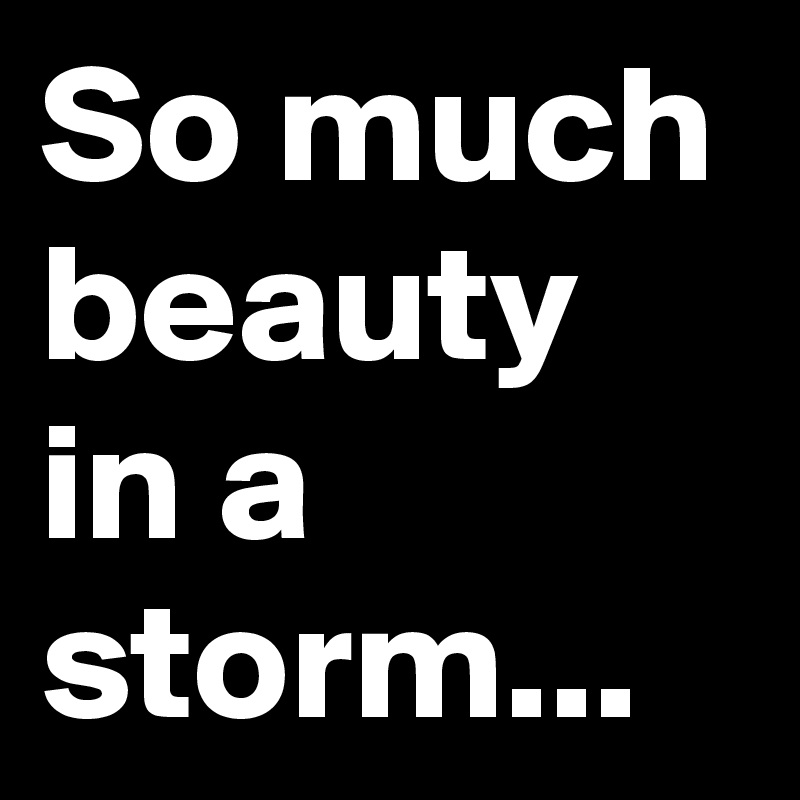 So much beauty in a storm...