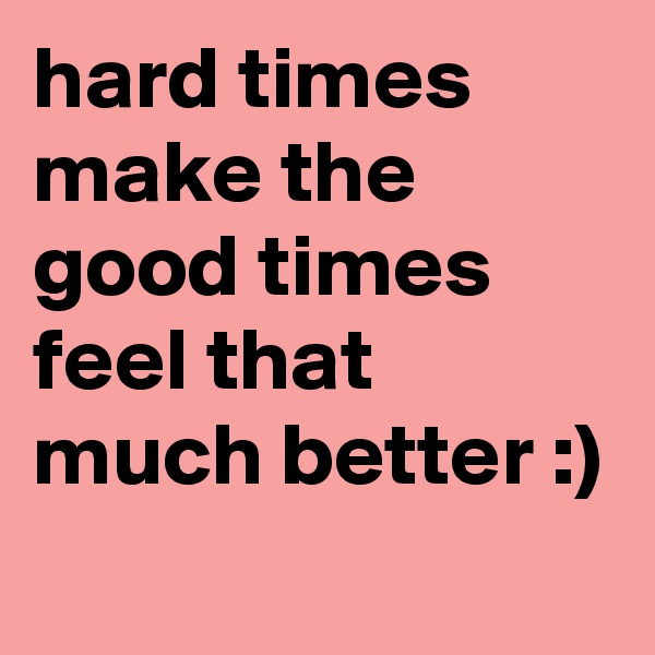 hard times make the good times feel that much better :)